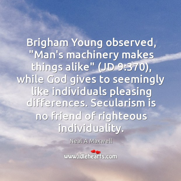 """Brigham Young observed, """"Man's machinery makes things alike"""" (JD 9:370), while God gives Image"""