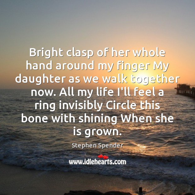 Bright clasp of her whole hand around my finger My daughter as Stephen Spender Picture Quote