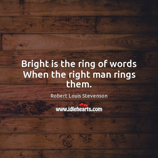 Bright is the ring of words When the right man rings them. Robert Louis Stevenson Picture Quote
