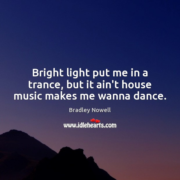 Image, Bright light put me in a trance, but it ain't house music makes me wanna dance.