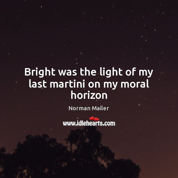 Bright was the light of my last martini on my moral horizon Image