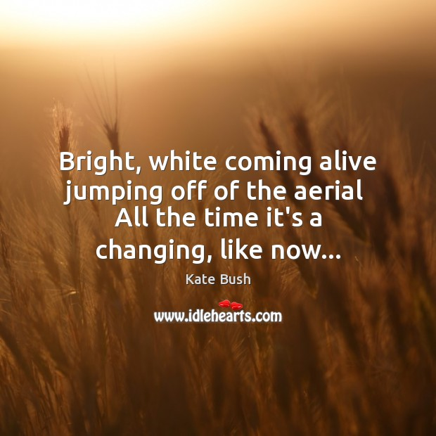 Image, Bright, white coming alive jumping off of the aerial  All the time