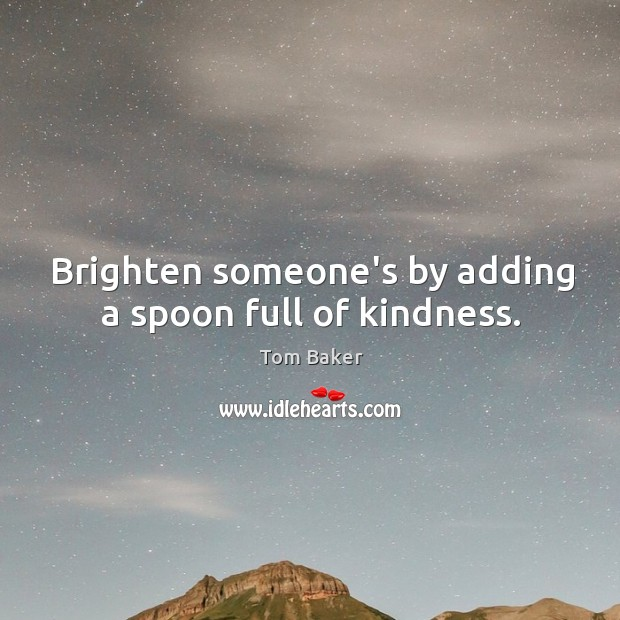 Brighten someone's by adding a spoon full of kindness. Tom Baker Picture Quote