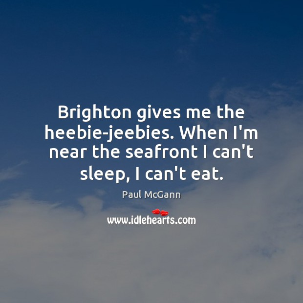 Brighton gives me the heebie-jeebies. When I'm near the seafront I can't Paul McGann Picture Quote
