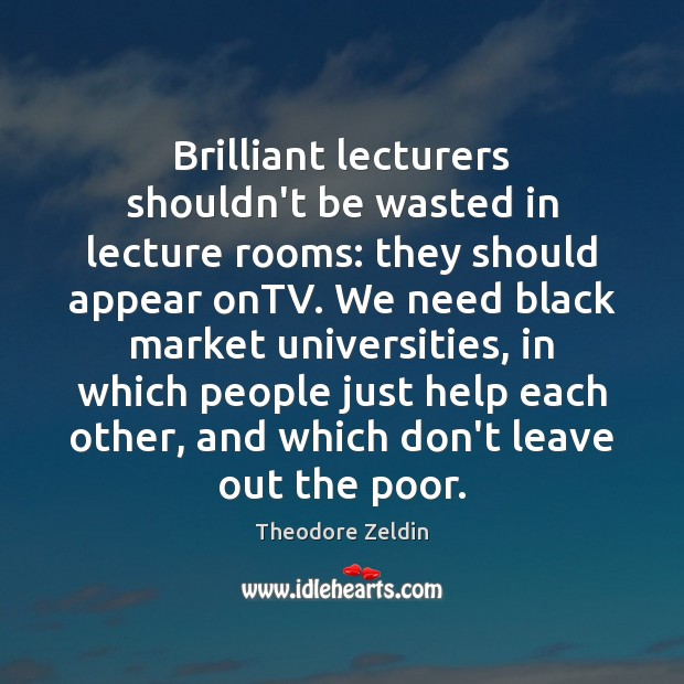 Brilliant lecturers shouldn't be wasted in lecture rooms: they should appear onTV. Black Market Quotes Image