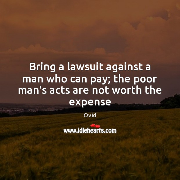 Bring a lawsuit against a man who can pay; the poor man's acts are not worth the expense Image