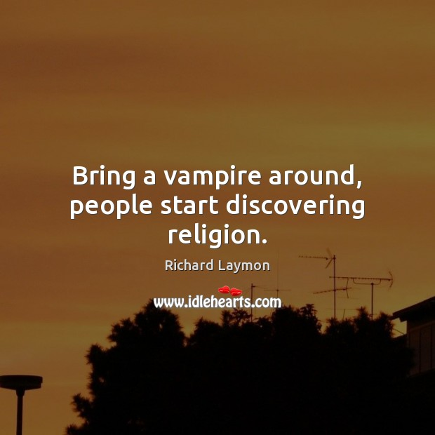 Bring a vampire around, people start discovering religion. Image