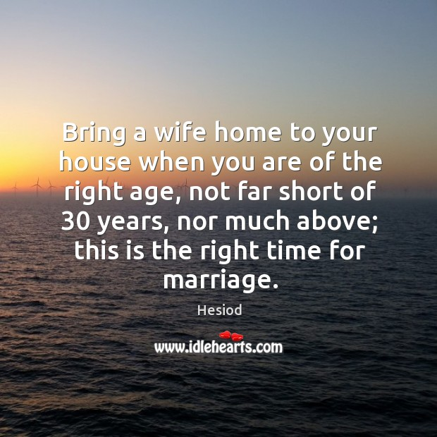 Bring a wife home to your house when you are of the right age, not far short of 30 years Image