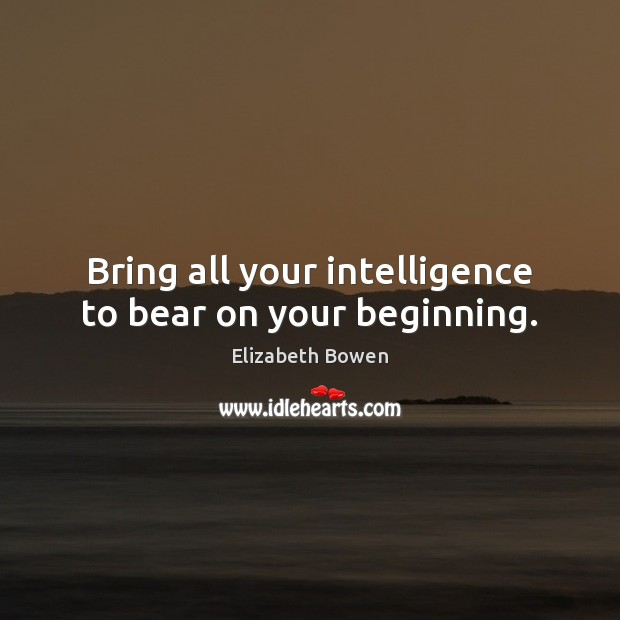 Bring all your intelligence to bear on your beginning. Image