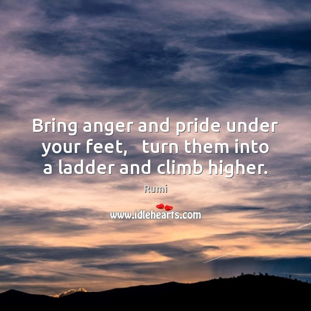 Image, Bring anger and pride under your feet,   turn them into a ladder and climb higher.
