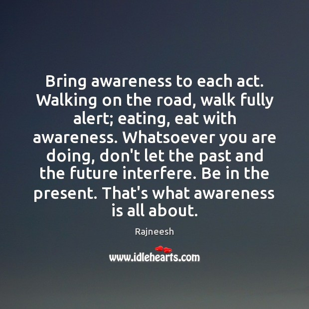 Bring awareness to each act. Walking on the road, walk fully alert; Rajneesh Picture Quote