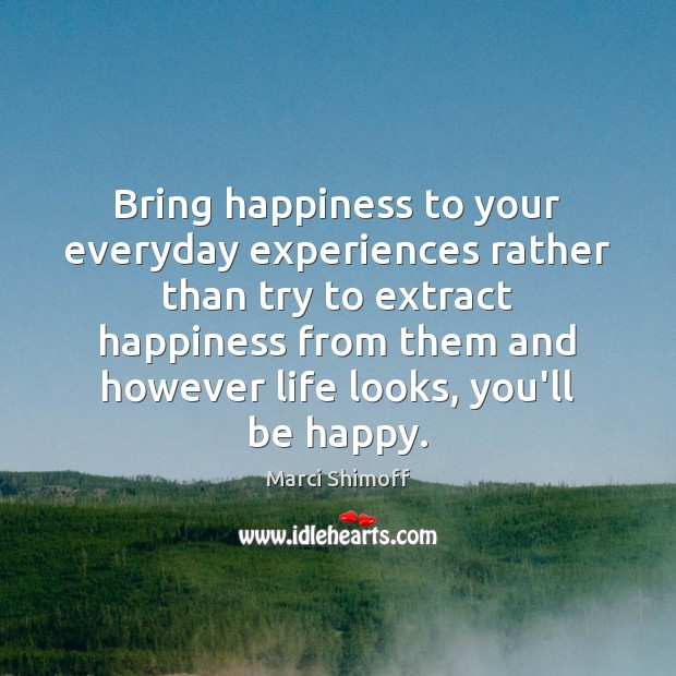 Bring happiness to your everyday experiences rather than try to extract happiness Image