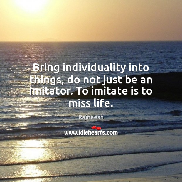 Image, Bring individuality into things, do not just be an imitator. To imitate is to miss life.