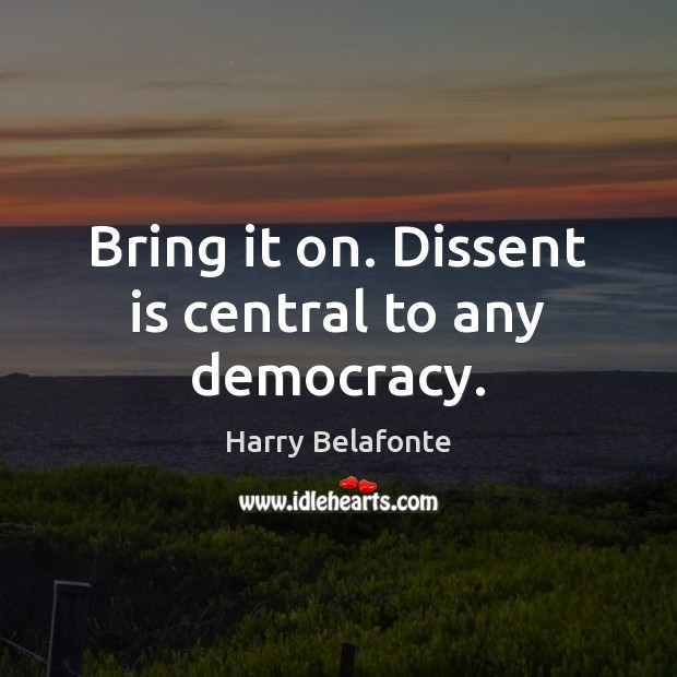 Image, Bring it on. Dissent is central to any democracy.