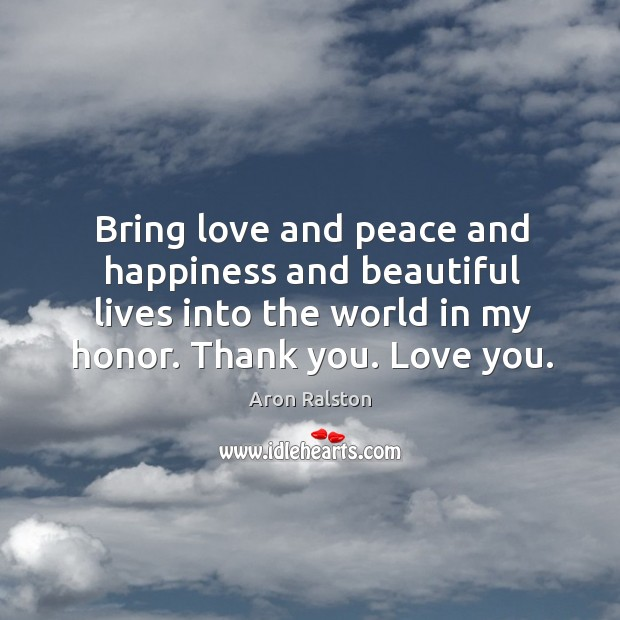 Image, Bring love and peace and happiness and beautiful lives into the world