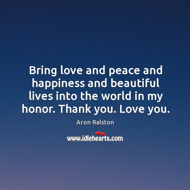 Image, Bring love and peace and happiness and beautiful lives into the world in my honor. Thank you. Love you.