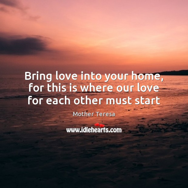 Image, Bring love into your home, for this is where our love for each other must start
