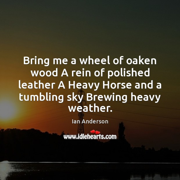Bring me a wheel of oaken wood A rein of polished leather Image