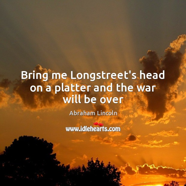 Bring me Longstreet's head on a platter and the war will be over Image