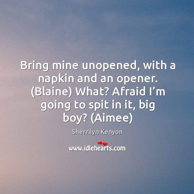 Image, Bring mine unopened, with a napkin and an opener. (Blaine) What? Afraid