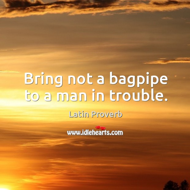 Image, Bring not a bagpipe to a man in trouble.