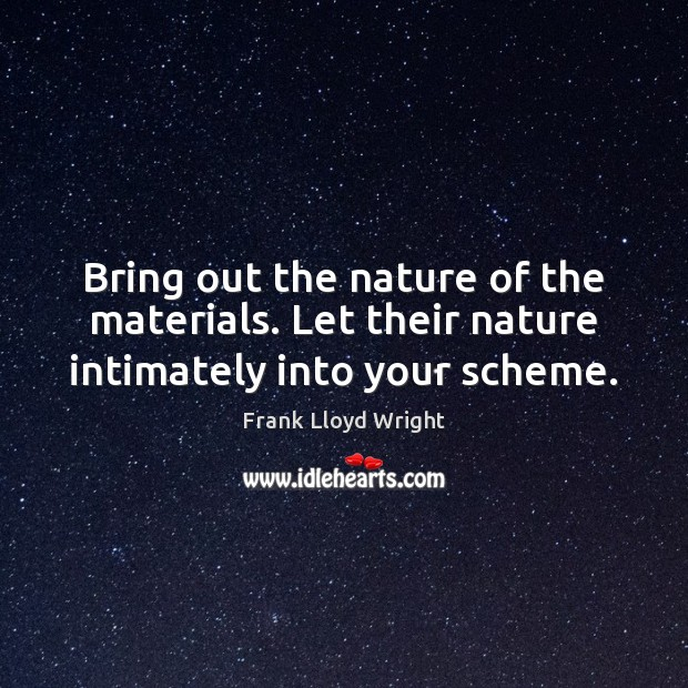 Bring out the nature of the materials. Let their nature intimately into your scheme. Frank Lloyd Wright Picture Quote