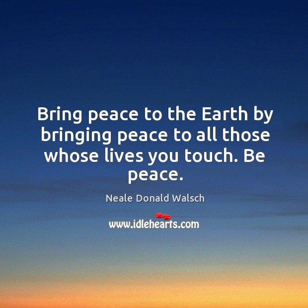 Image, Bring peace to the Earth by bringing peace to all those whose lives you touch. Be peace.