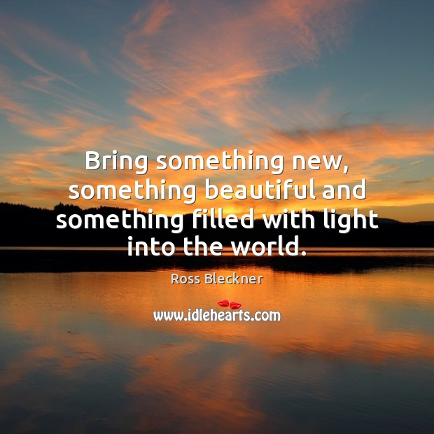 Bring something new, something beautiful and something filled with light into the world. Image