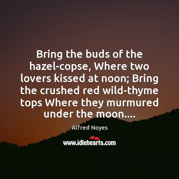 Bring the buds of the hazel-copse, Where two lovers kissed at noon; Alfred Noyes Picture Quote