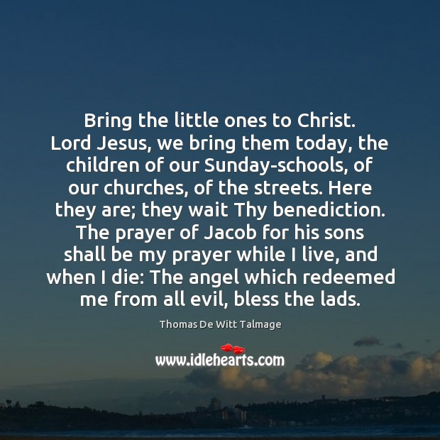 Bring the little ones to Christ. Lord Jesus, we bring them today, Thomas De Witt Talmage Picture Quote