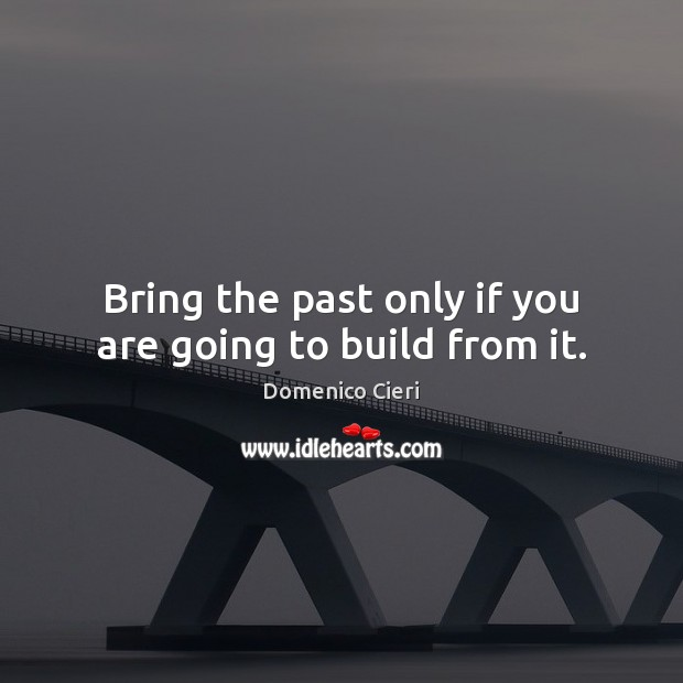 Bring the past only if you are going to build from it. Image