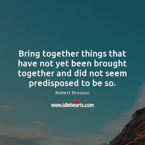 Bring together things that have not yet been brought together and did Robert Bresson Picture Quote