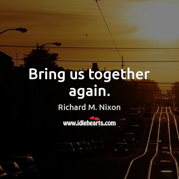 Bring us together again. Richard M. Nixon Picture Quote