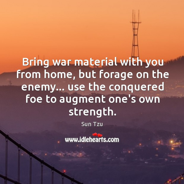 Bring war material with you from home, but forage on the enemy… Image