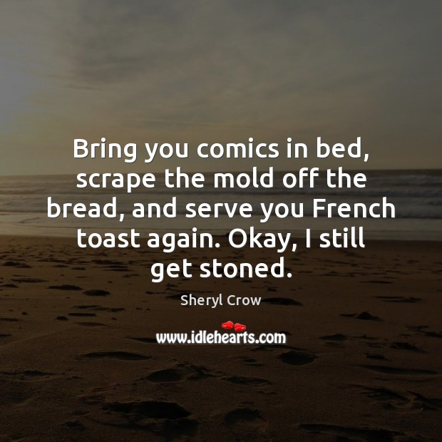 Bring you comics in bed, scrape the mold off the bread, and Sheryl Crow Picture Quote