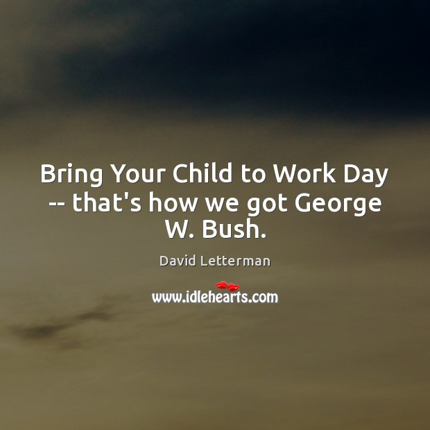 Bring Your Child to Work Day — that's how we got George W. Bush. Image