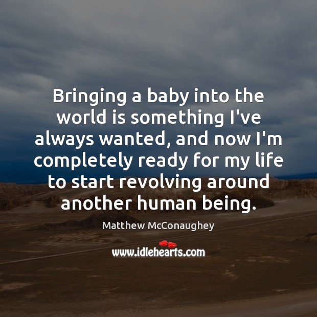 Bringing a baby into the world is something I've always wanted, and Matthew McConaughey Picture Quote