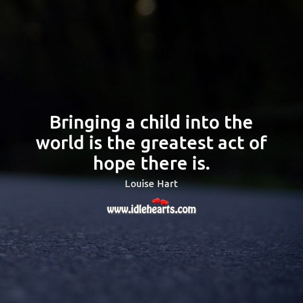 Bringing a child into the world is the greatest act of hope there is. Louise Hart Picture Quote