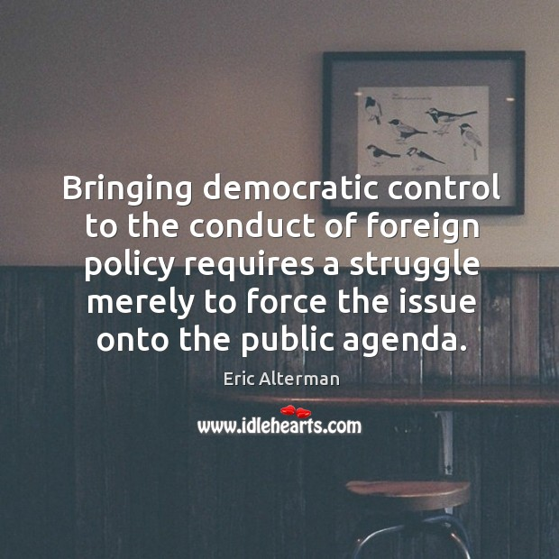 Bringing democratic control to the conduct of foreign policy requires a struggle merely to force Eric Alterman Picture Quote