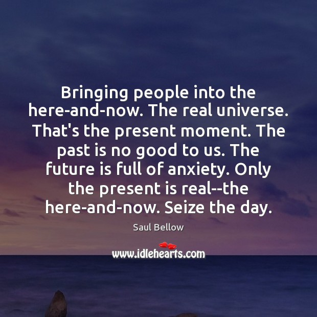 Bringing people into the here-and-now. The real universe. That's the present moment. Image