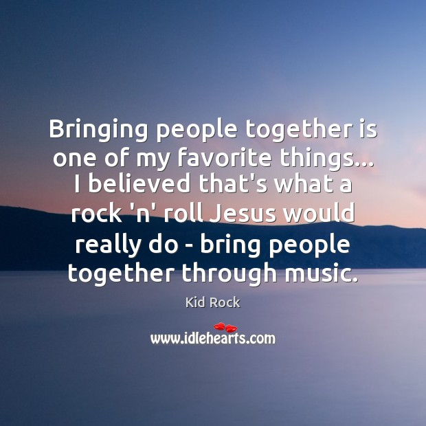 Bringing people together is one of my favorite things… I believed that's Kid Rock Picture Quote