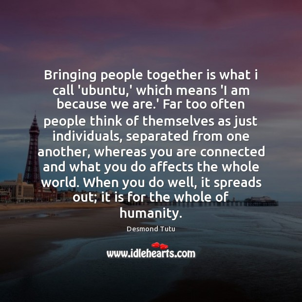 Bringing people together is what i call 'ubuntu,' which means 'I Desmond Tutu Picture Quote
