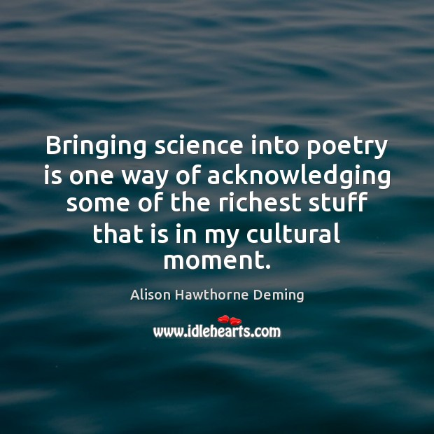 Bringing science into poetry is one way of acknowledging some of the Alison Hawthorne Deming Picture Quote