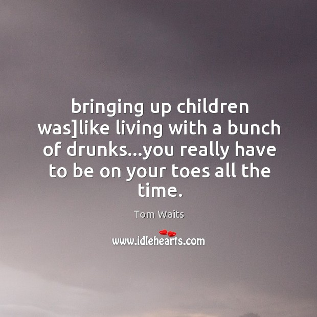 Image, Bringing up children was]like living with a bunch of drunks…you