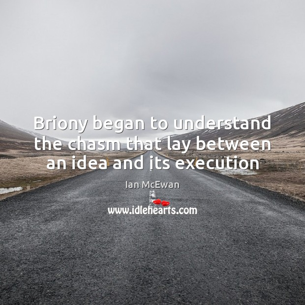 Briony began to understand the chasm that lay between an idea and its execution Ian McEwan Picture Quote