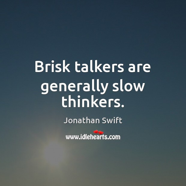 Brisk talkers are generally slow thinkers. Image