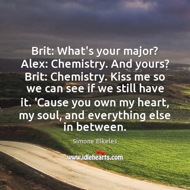 Image, Brit: What's your major? Alex: Chemistry. And yours? Brit: Chemistry. Kiss me