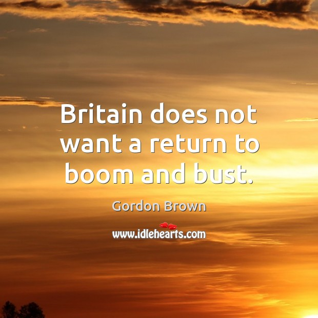 Britain does not want a return to boom and bust. Image