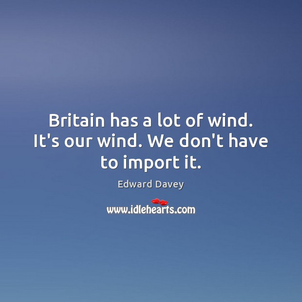 Britain has a lot of wind. It's our wind. We don't have to import it. Image