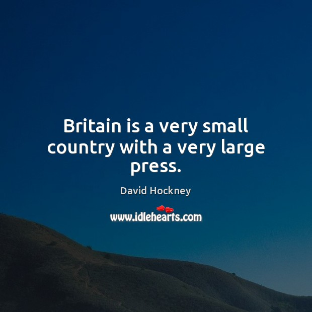 Britain is a very small country with a very large press. David Hockney Picture Quote